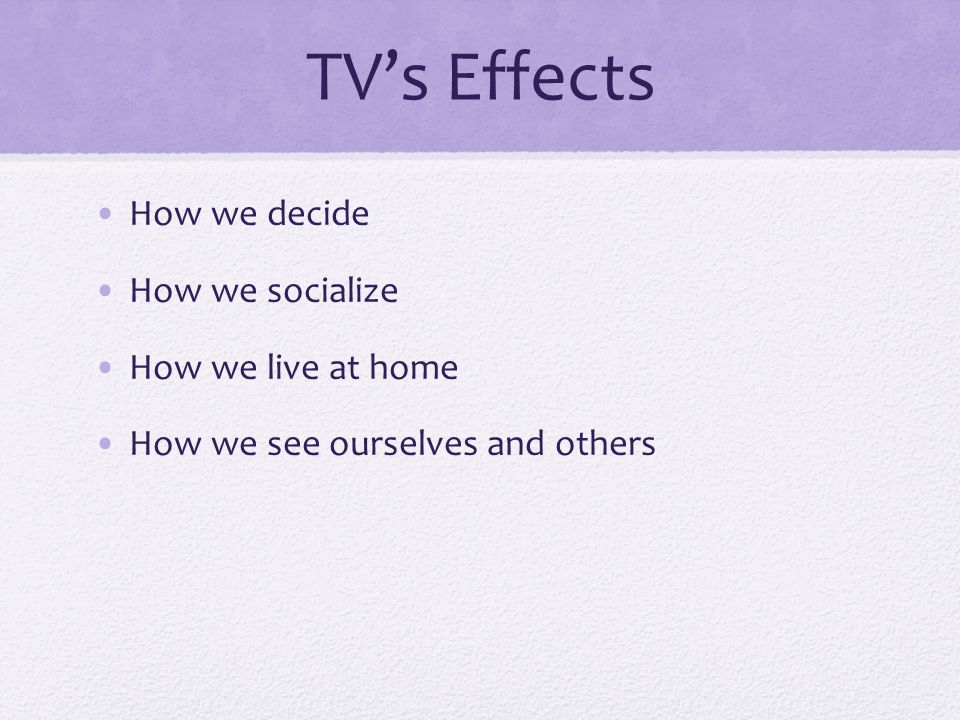 TV's Effects How we decide How we socialize How we live at home How we see ourselves and others