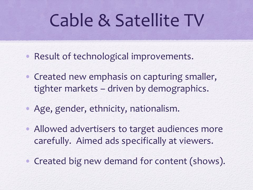 Cable & Satellite TV Result of technological improvements.