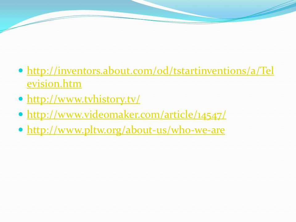 http://inventors.about.com/od/tstartinventions/a/Tel evision.htm http://inventors.about.com/od/tstartinventions/a/Tel evision.htm http://www.tvhistory.tv/ http://www.videomaker.com/article/14547/ http://www.pltw.org/about-us/who-we-are