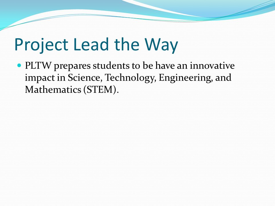 Project Lead the Way PLTW prepares students to be have an innovative impact in Science, Technology, Engineering, and Mathematics (STEM).