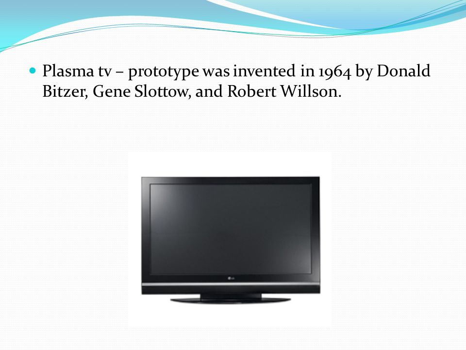 Plasma tv – prototype was invented in 1964 by Donald Bitzer, Gene Slottow, and Robert Willson.