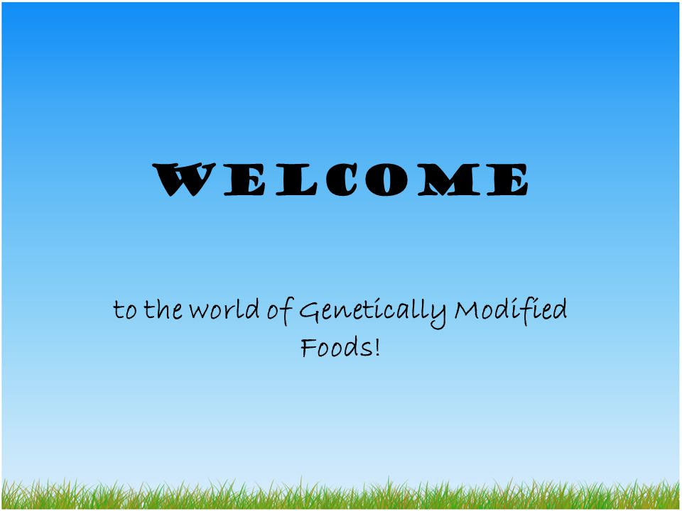 Welcome to the world of Genetically Modified Foods!