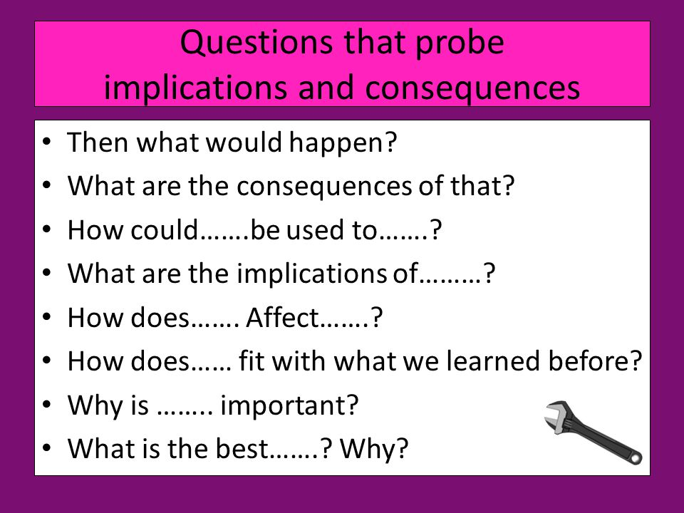 Questions that probe implications and consequences Then what would happen.