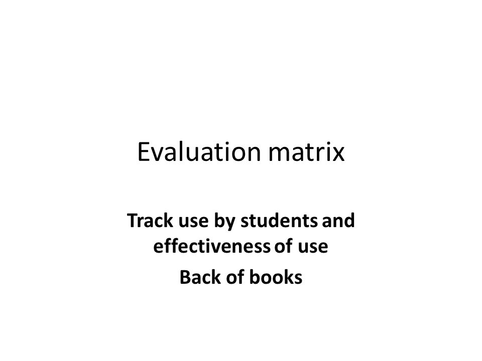 Evaluation matrix Track use by students and effectiveness of use Back of books