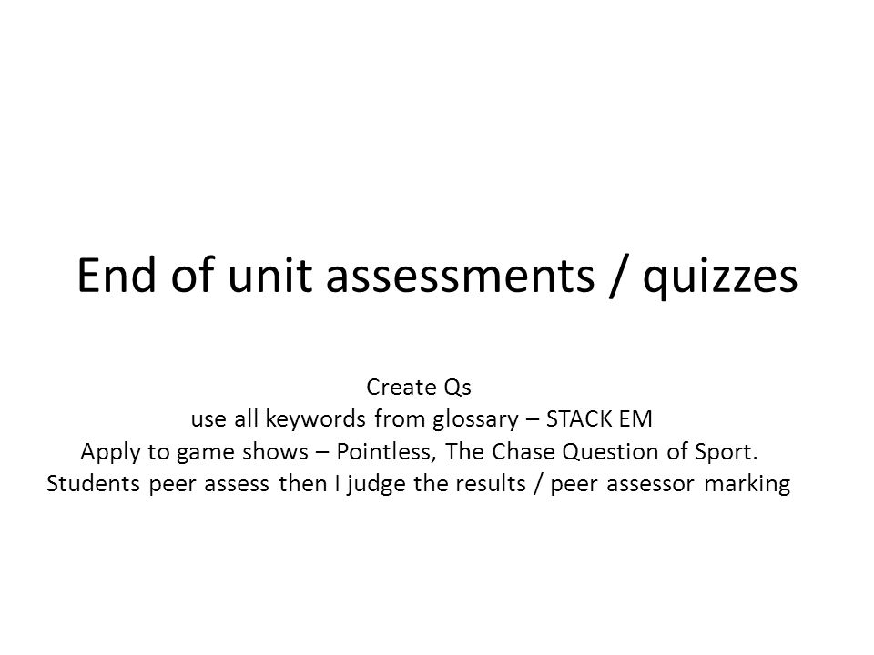 End of unit assessments / quizzes Create Qs use all keywords from glossary – STACK EM Apply to game shows – Pointless, The Chase Question of Sport.