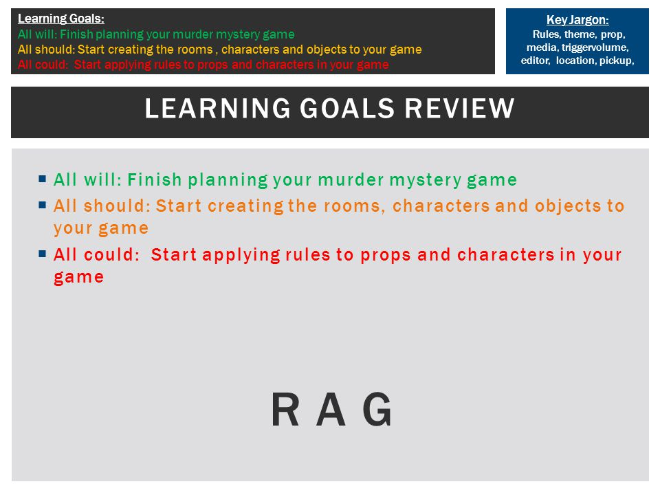 Key Jargon: Rules, theme, prop, media, triggervolume, editor, location, pickup, Learning Goals: All will: Finish planning your murder mystery game All should: Start creating the rooms, characters and objects to your game All could: Start applying rules to props and characters in your game  All will: Finish planning your murder mystery game  All should: Start creating the rooms, characters and objects to your game  All could: Start applying rules to props and characters in your game R A G LEARNING GOALS REVIEW