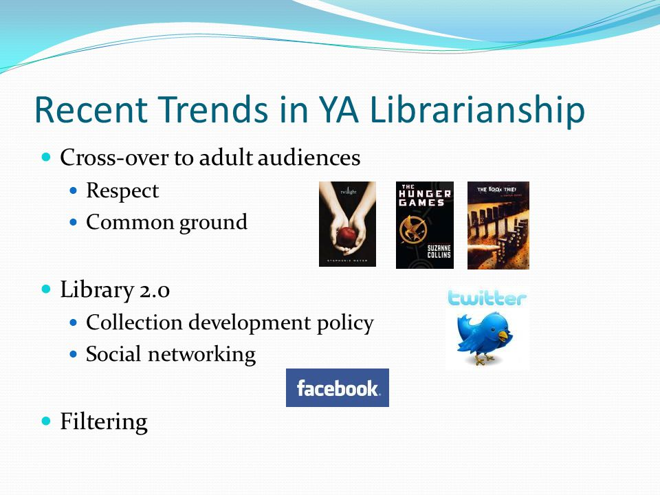 Recent Trends in YA Librarianship Cross-over to adult audiences Respect Common ground Library 2.0 Collection development policy Social networking Filtering