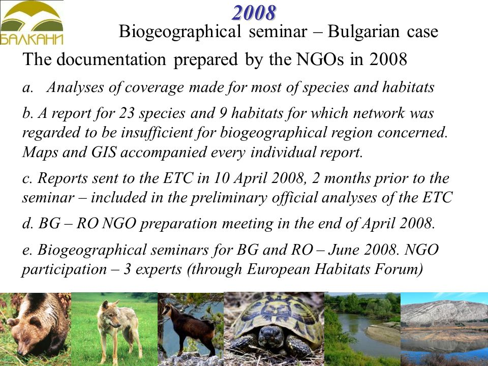2008 Biogeographical seminar – Bulgarian case The documentation prepared by the NGOs in 2008 a.Analyses of coverage made for most of species and habitats b.