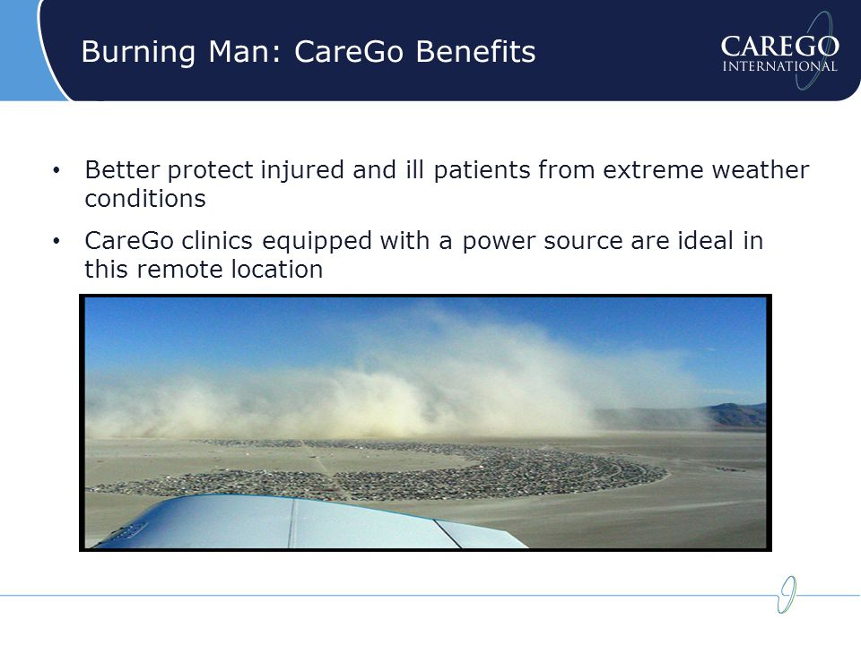 Burning Man: CareGo Benefits Better protect injured and ill patients from extreme weather conditions CareGo clinics equipped with a power source are ideal in this remote location