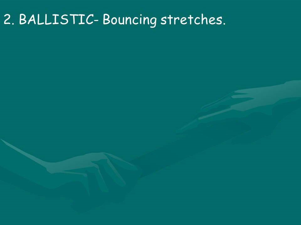 2. BALLISTIC- Bouncing stretches.