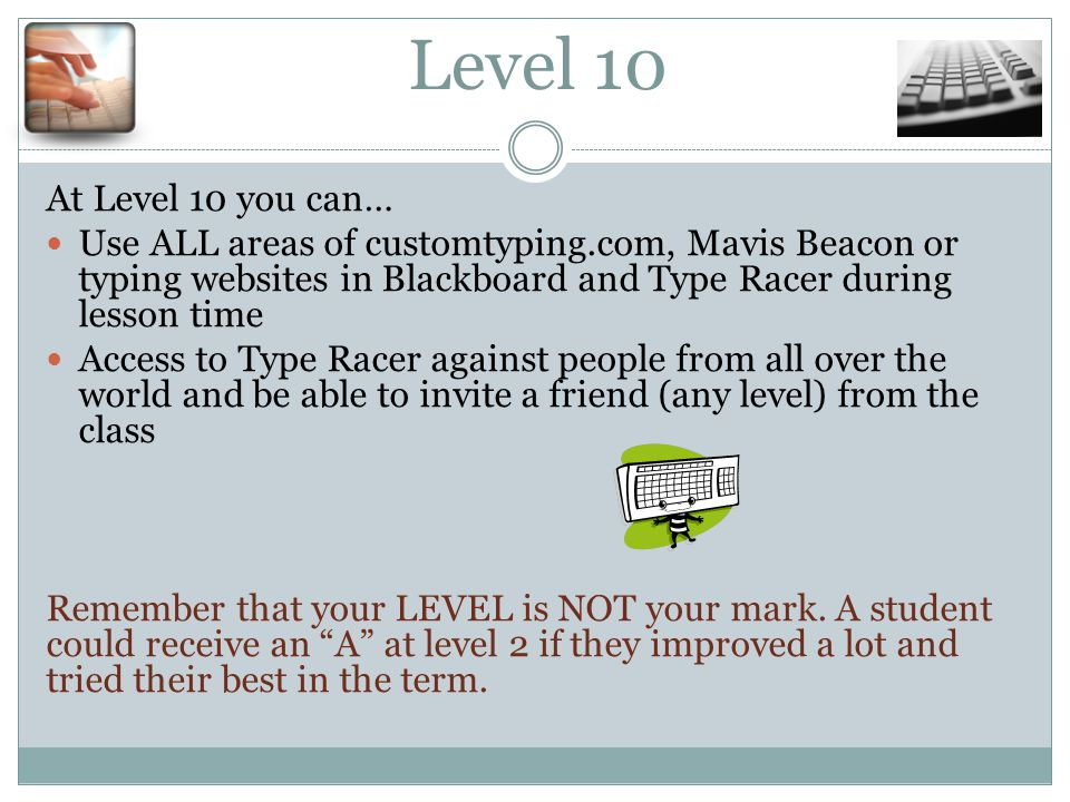 Level 10 At Level 10 you can… Use ALL areas of customtyping.com, Mavis Beacon or typing websites in Blackboard and Type Racer during lesson time Access to Type Racer against people from all over the world and be able to invite a friend (any level) from the class Remember that your LEVEL is NOT your mark.
