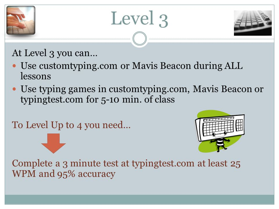 Level 3 At Level 3 you can… Use customtyping.com or Mavis Beacon during ALL lessons Use typing games in customtyping.com, Mavis Beacon or typingtest.com for 5-10 min.