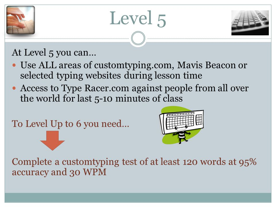 Level 5 At Level 5 you can… Use ALL areas of customtyping.com, Mavis Beacon or selected typing websites during lesson time Access to Type Racer.com against people from all over the world for last 5-10 minutes of class To Level Up to 6 you need… Complete a customtyping test of at least 120 words at 95% accuracy and 30 WPM