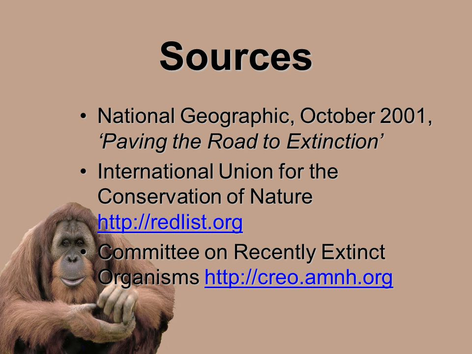 Sources National Geographic, October 2001, 'Paving the Road to Extinction'National Geographic, October 2001, 'Paving the Road to Extinction' International Union for the Conservation of Nature http://redlist.orgInternational Union for the Conservation of Nature http://redlist.org http://redlist.org Committee on Recently Extinct Organisms http://creo.amnh.orgCommittee on Recently Extinct Organisms http://creo.amnh.orghttp://creo.amnh.org