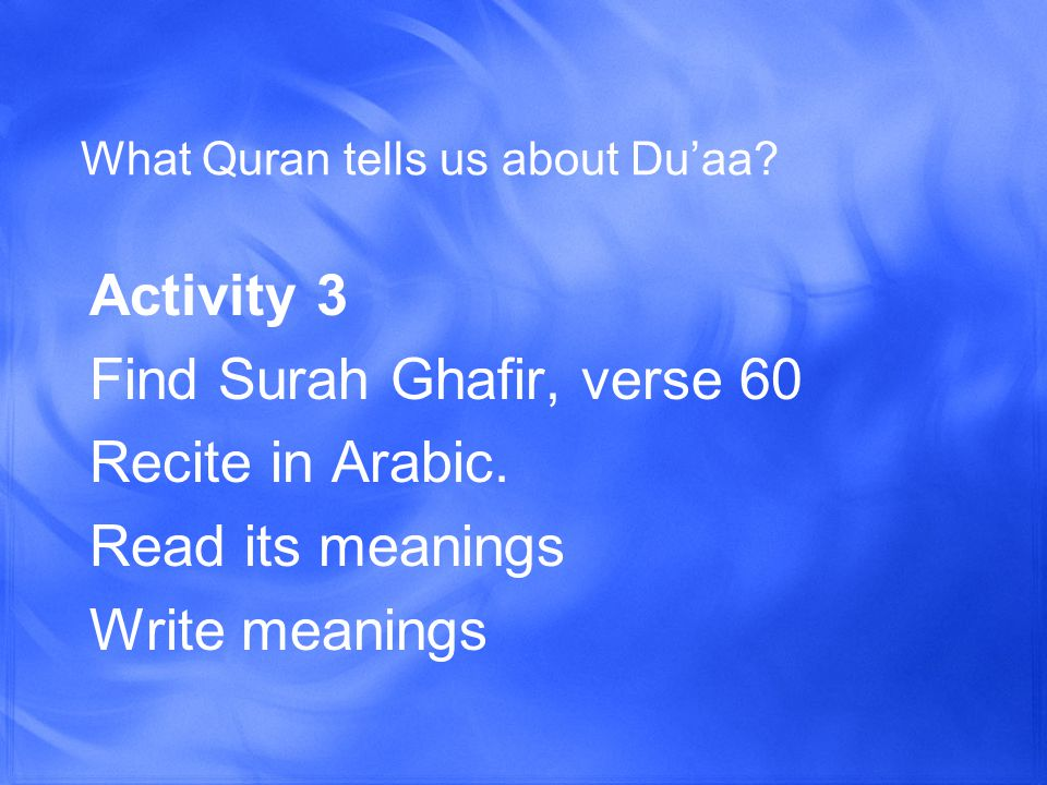 What Quran tells us about Du'aa. Activity 3 Find Surah Ghafir, verse 60 Recite in Arabic.