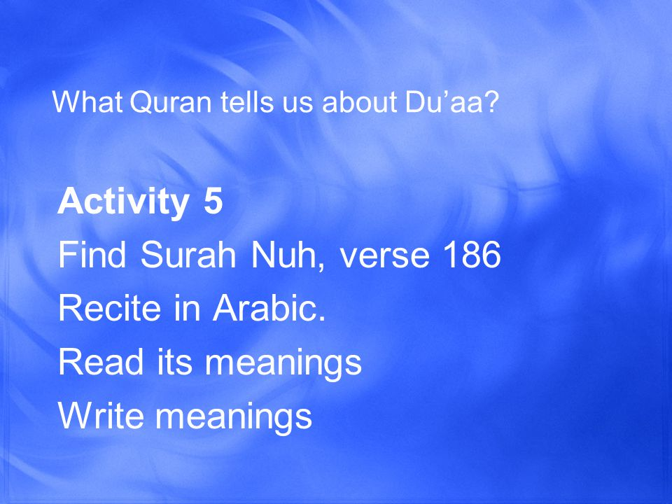 What Quran tells us about Du'aa. Activity 5 Find Surah Nuh, verse 186 Recite in Arabic.