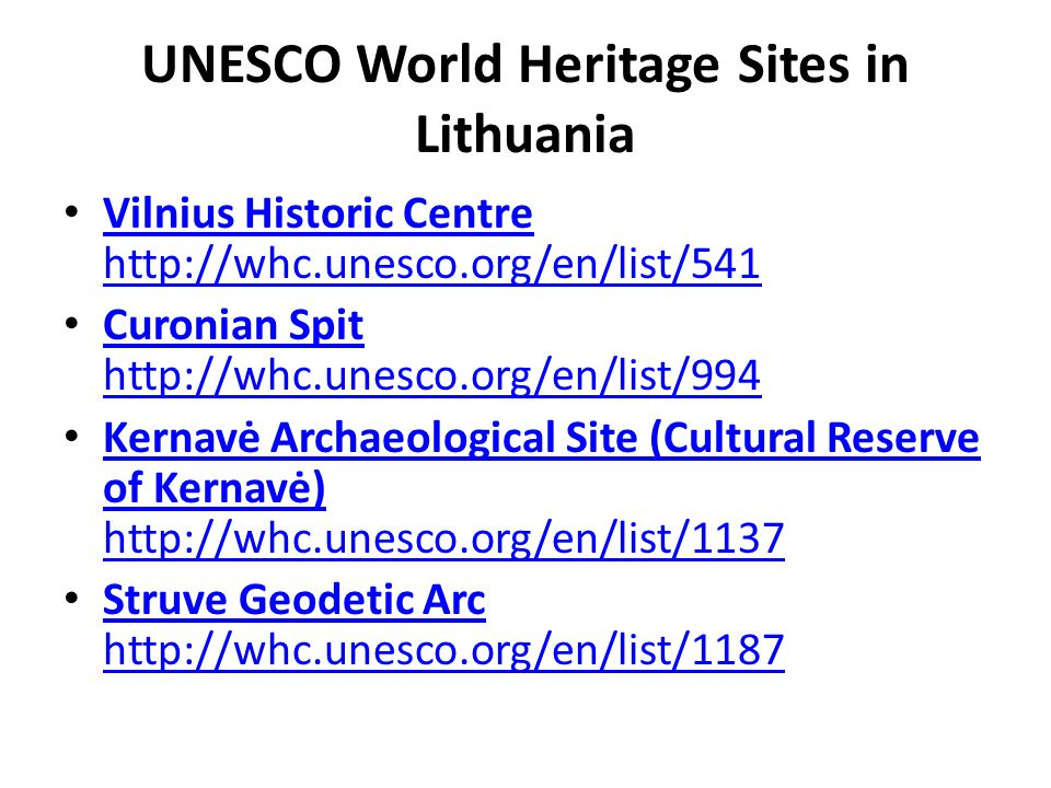 UNESCO World Heritage Sites in Lithuania Vilnius Historic Centre http://whc.unesco.org/en/list/541 Vilnius Historic Centre http://whc.unesco.org/en/list/541 Curonian Spit http://whc.unesco.org/en/list/994 Curonian Spit http://whc.unesco.org/en/list/994 Kernavė Archaeological Site (Cultural Reserve of Kernavė) http://whc.unesco.org/en/list/1137 Kernavė Archaeological Site (Cultural Reserve of Kernavė) http://whc.unesco.org/en/list/1137 Struve Geodetic Arc http://whc.unesco.org/en/list/1187 Struve Geodetic Arc http://whc.unesco.org/en/list/1187