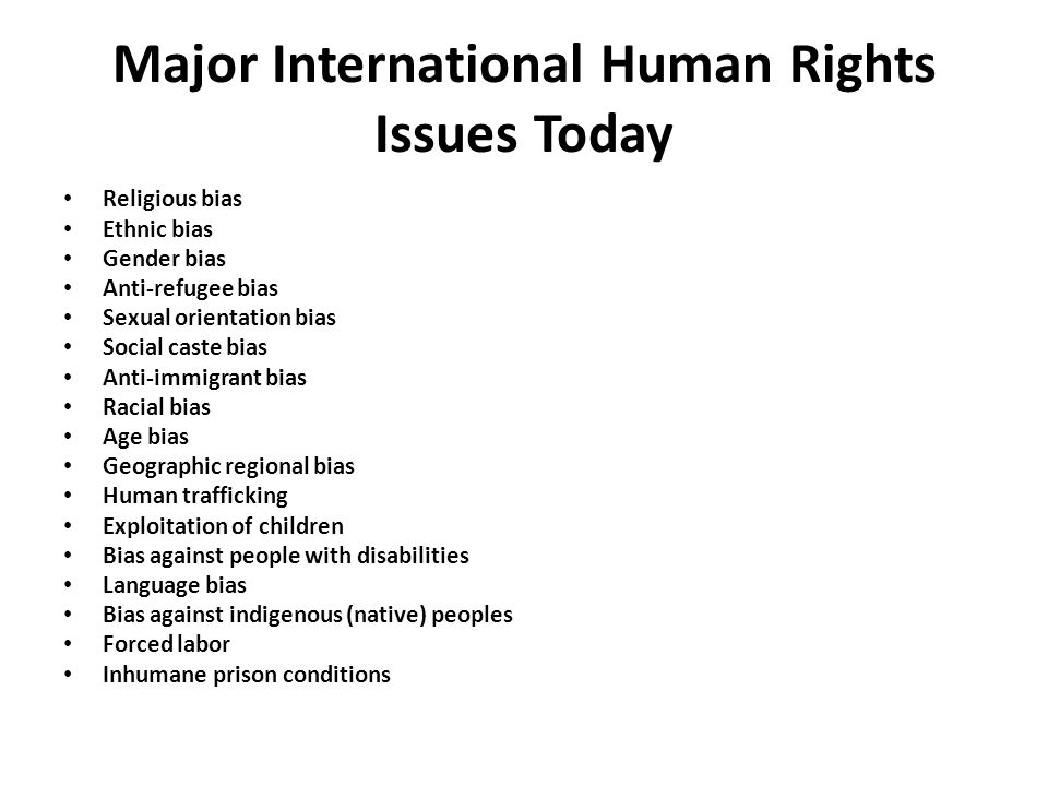 Major International Human Rights Issues Today Religious bias Ethnic bias Gender bias Anti-refugee bias Sexual orientation bias Social caste bias Anti-immigrant bias Racial bias Age bias Geographic regional bias Human trafficking Exploitation of children Bias against people with disabilities Language bias Bias against indigenous (native) peoples Forced labor Inhumane prison conditions