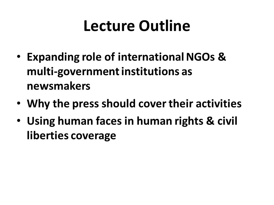 Lecture Outline Expanding role of international NGOs & multi-government institutions as newsmakers Why the press should cover their activities Using human faces in human rights & civil liberties coverage