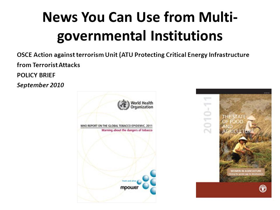 News You Can Use from Multi- governmental Institutions OSCE Action against terrorism Unit (ATU Protecting Critical Energy Infrastructure from Terrorist Attacks POLICY BRIEF September 2010