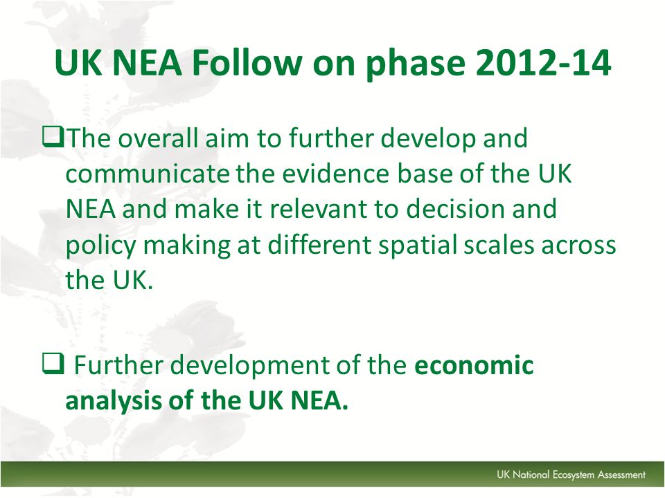 UK NEA Follow on phase 2012-14  The overall aim to further develop and communicate the evidence base of the UK NEA and make it relevant to decision and policy making at different spatial scales across the UK.