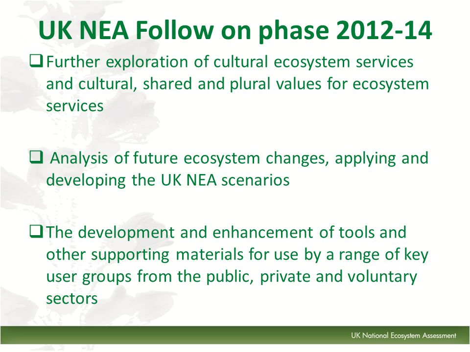 UK NEA Follow on phase 2012-14  Further exploration of cultural ecosystem services and cultural, shared and plural values for ecosystem services  Analysis of future ecosystem changes, applying and developing the UK NEA scenarios  The development and enhancement of tools and other supporting materials for use by a range of key user groups from the public, private and voluntary sectors