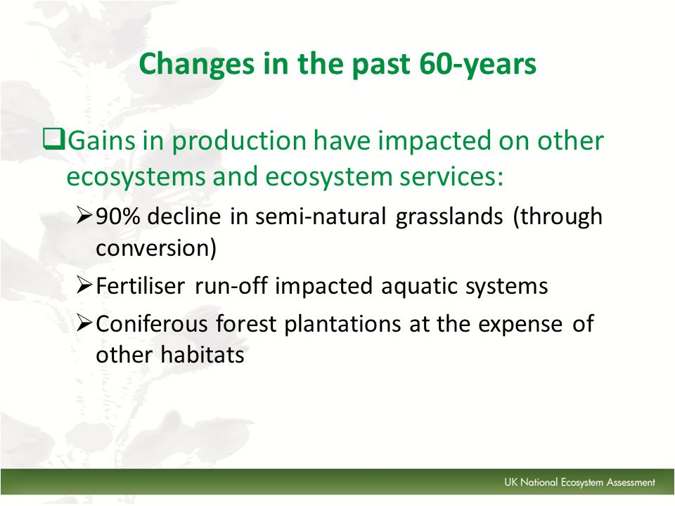 Changes in the past 60-years  Gains in production have impacted on other ecosystems and ecosystem services:  90% decline in semi-natural grasslands (through conversion)  Fertiliser run-off impacted aquatic systems  Coniferous forest plantations at the expense of other habitats