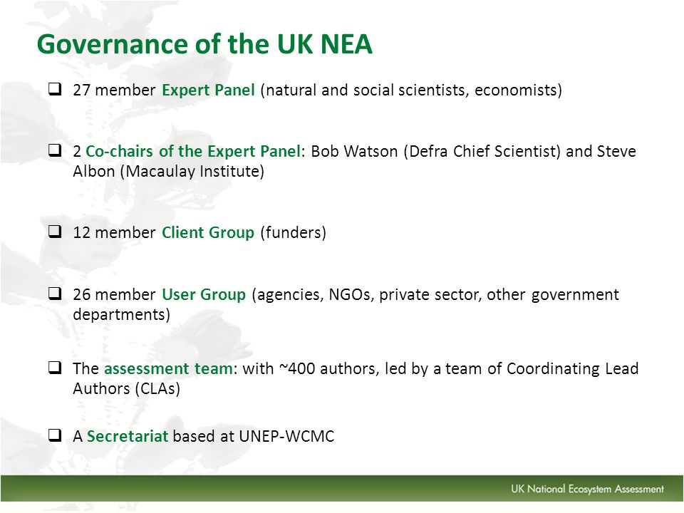 Governance of the UK NEA  27 member Expert Panel (natural and social scientists, economists)  2 Co-chairs of the Expert Panel: Bob Watson (Defra Chief Scientist) and Steve Albon (Macaulay Institute)  12 member Client Group (funders)  26 member User Group (agencies, NGOs, private sector, other government departments)  The assessment team: with ~400 authors, led by a team of Coordinating Lead Authors (CLAs)  A Secretariat based at UNEP-WCMC