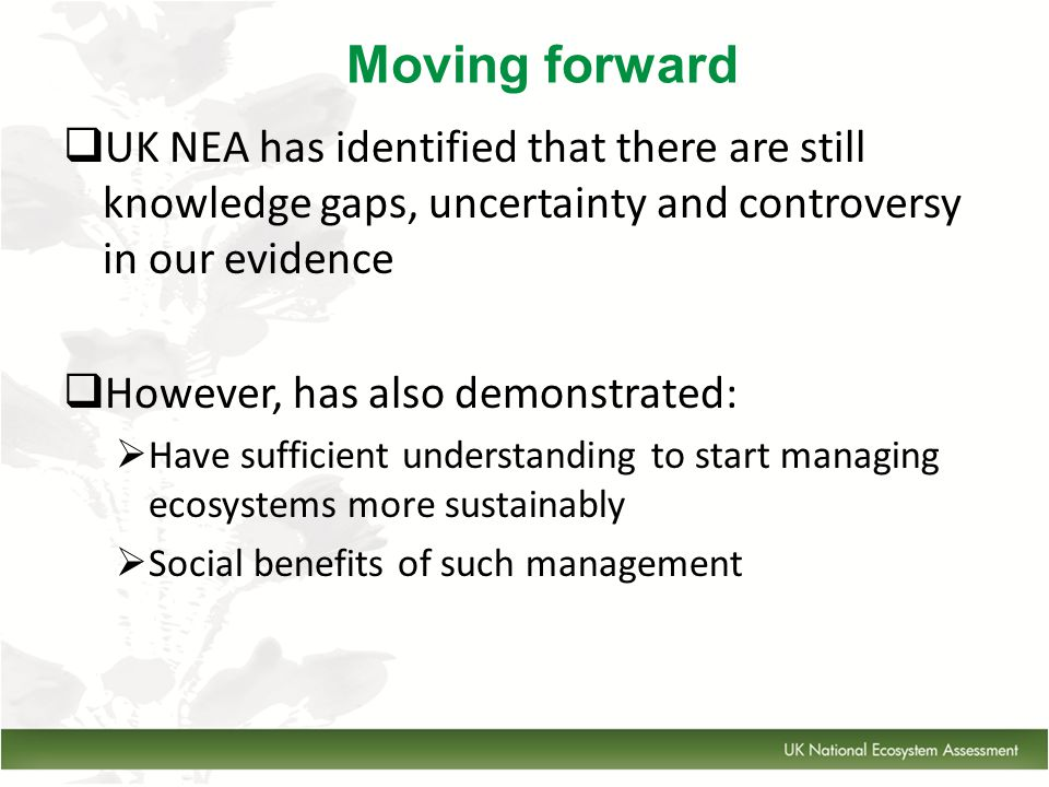  UK NEA has identified that there are still knowledge gaps, uncertainty and controversy in our evidence  However, has also demonstrated:  Have sufficient understanding to start managing ecosystems more sustainably  Social benefits of such management Moving forward