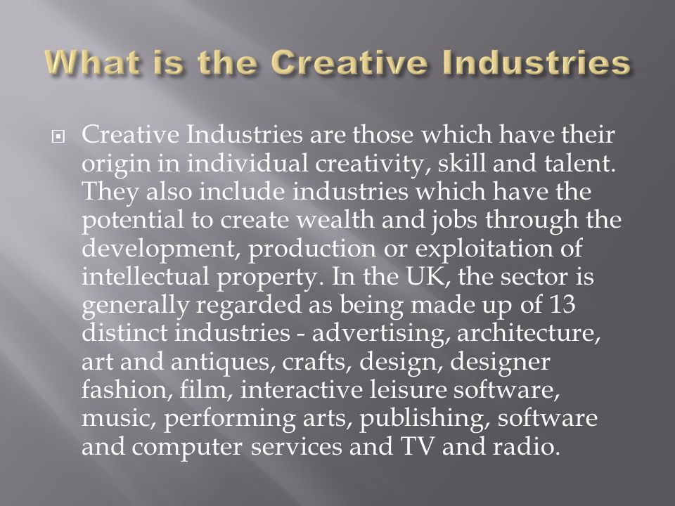  Creative Industries are those which have their origin in individual creativity, skill and talent.