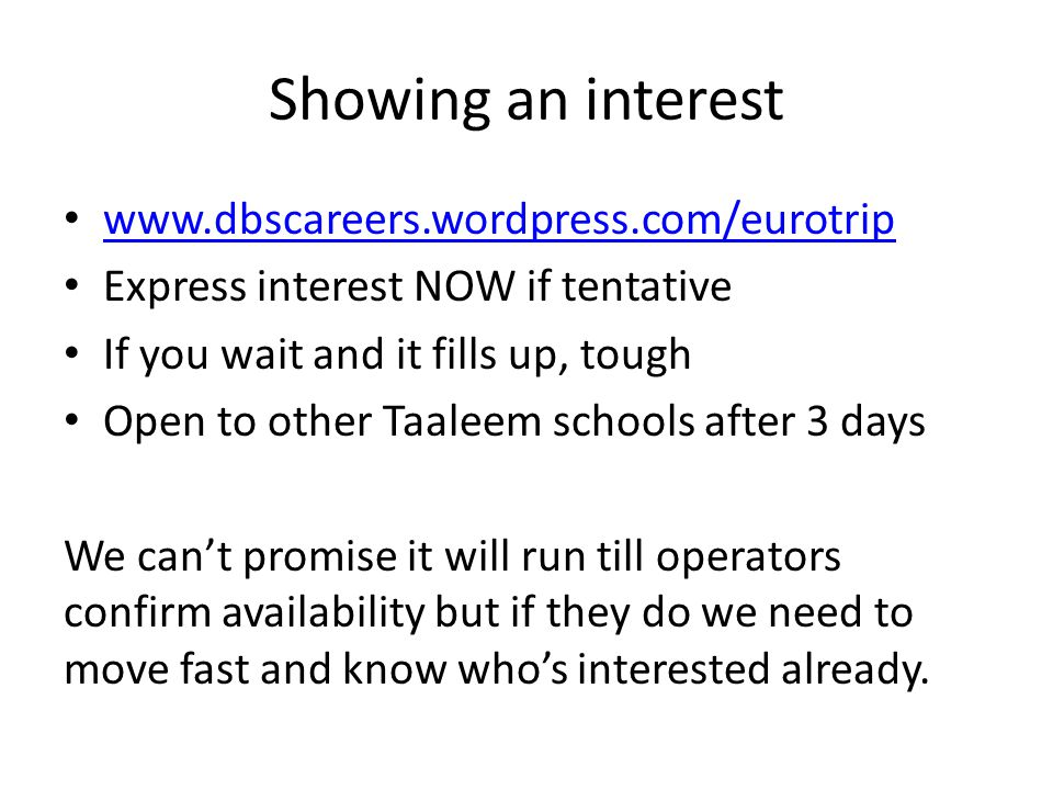 Showing an interest www.dbscareers.wordpress.com/eurotrip Express interest NOW if tentative If you wait and it fills up, tough Open to other Taaleem schools after 3 days We can't promise it will run till operators confirm availability but if they do we need to move fast and know who's interested already.