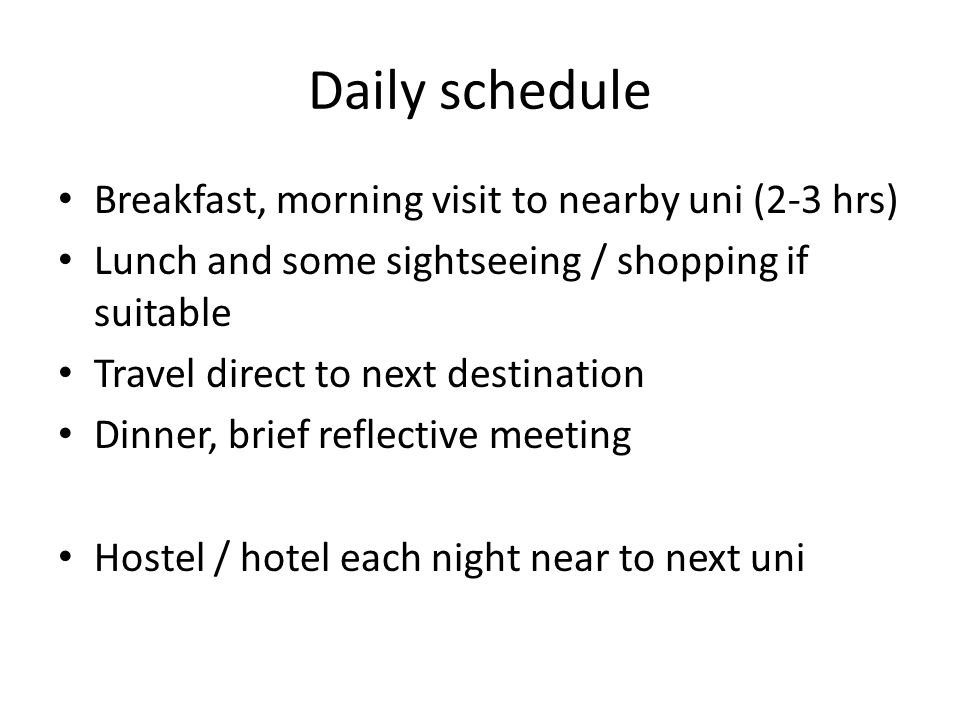 Daily schedule Breakfast, morning visit to nearby uni (2-3 hrs) Lunch and some sightseeing / shopping if suitable Travel direct to next destination Dinner, brief reflective meeting Hostel / hotel each night near to next uni