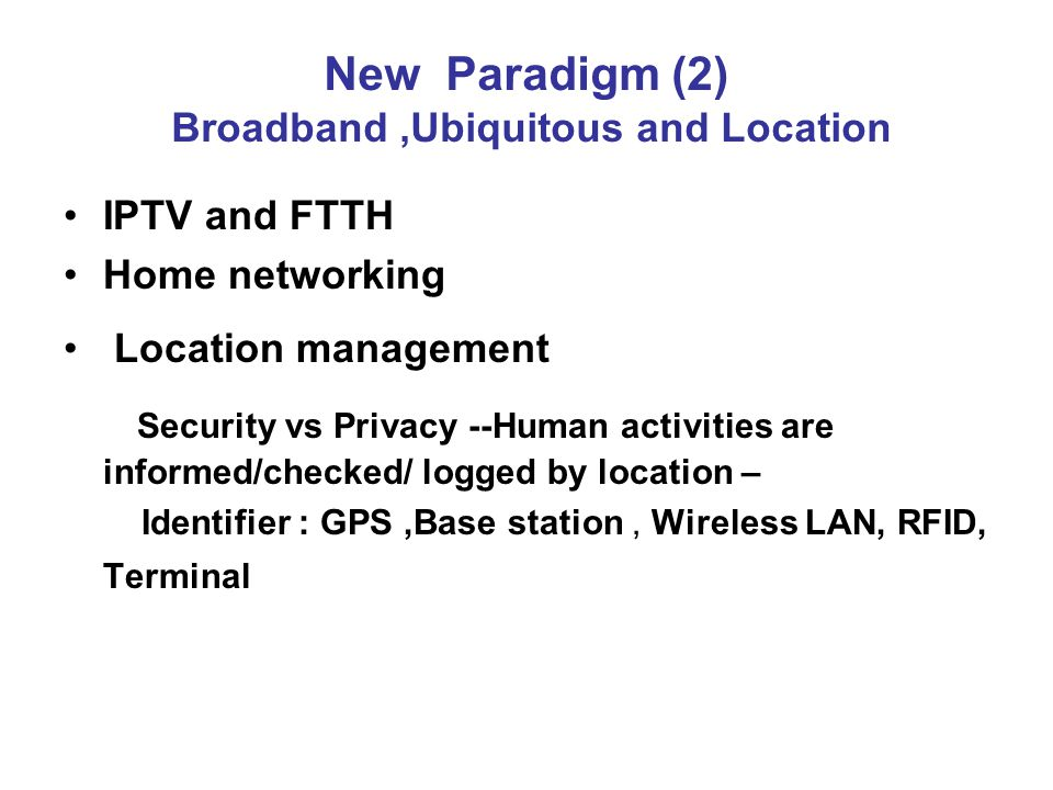 New Paradigm (2) Broadband,Ubiquitous and Location IPTV and FTTH Home networking Location management Security vs Privacy --Human activities are informed/checked/ logged by location – Identifier : GPS,Base station, Wireless LAN, RFID, Terminal
