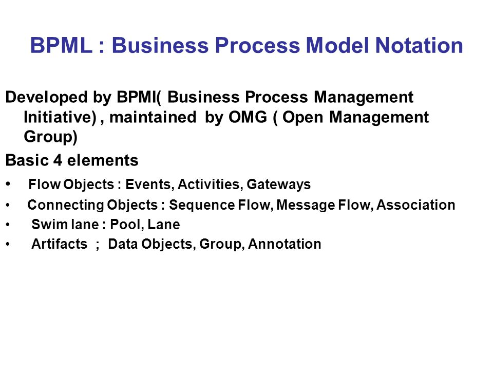 BPML : Business Process Model Notation Developed by BPMI( Business Process Management Initiative), maintained by OMG ( Open Management Group) Basic 4 elements Flow Objects : Events, Activities, Gateways Connecting Objects : Sequence Flow, Message Flow, Association Swim lane : Pool, Lane Artifacts ; Data Objects, Group, Annotation