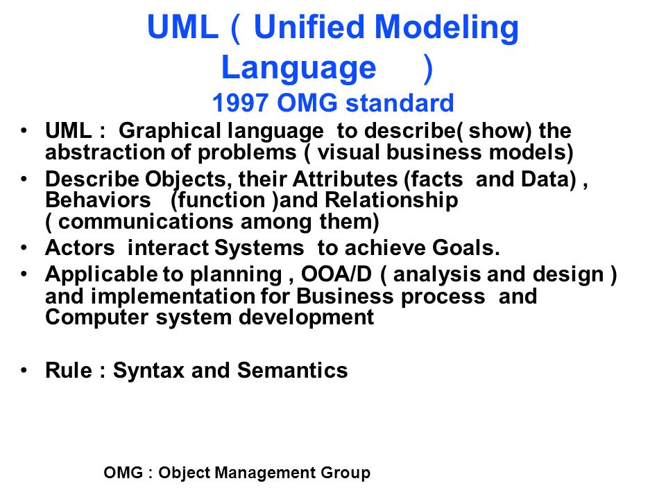 UML ( Unified Modeling Language ) 1997 OMG standard UML : Graphical language to describe( show) the abstraction of problems ( visual business models) Describe Objects, their Attributes (facts and Data), Behaviors (function )and Relationship ( communications among them) Actors interact Systems to achieve Goals.