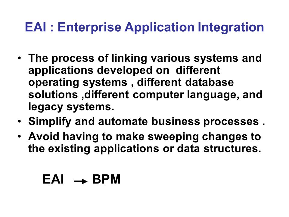 EAI : Enterprise Application Integration The process of linking various systems and applications developed on different operating systems, different database solutions,different computer language, and legacy systems.
