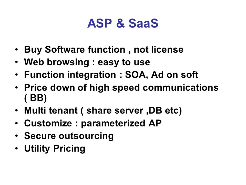 ASP & SaaS Buy Software function, not license Web browsing : easy to use Function integration : SOA, Ad on soft Price down of high speed communications ( BB) Multi tenant ( share server,DB etc) Customize : parameterized AP Secure outsourcing Utility Pricing