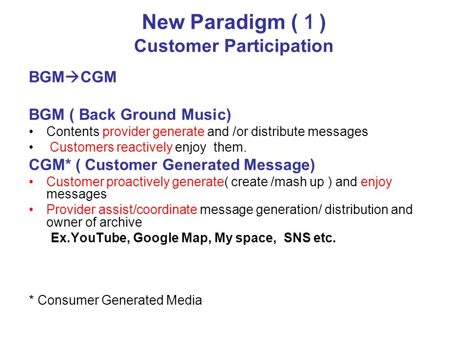 New Paradigm ( 1 ) Customer Participation BGM  CGM BGM ( Back Ground Music) Contents provider generate and /or distribute messages Customers reactively enjoy them.