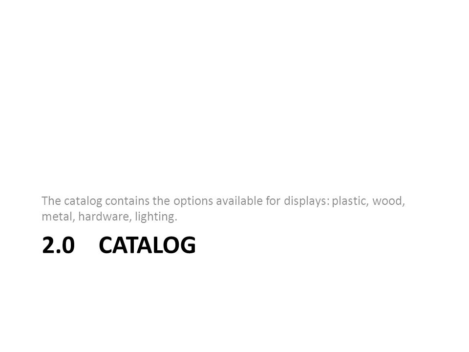 2.0 CATALOG The catalog contains the options available for displays: plastic, wood, metal, hardware, lighting.