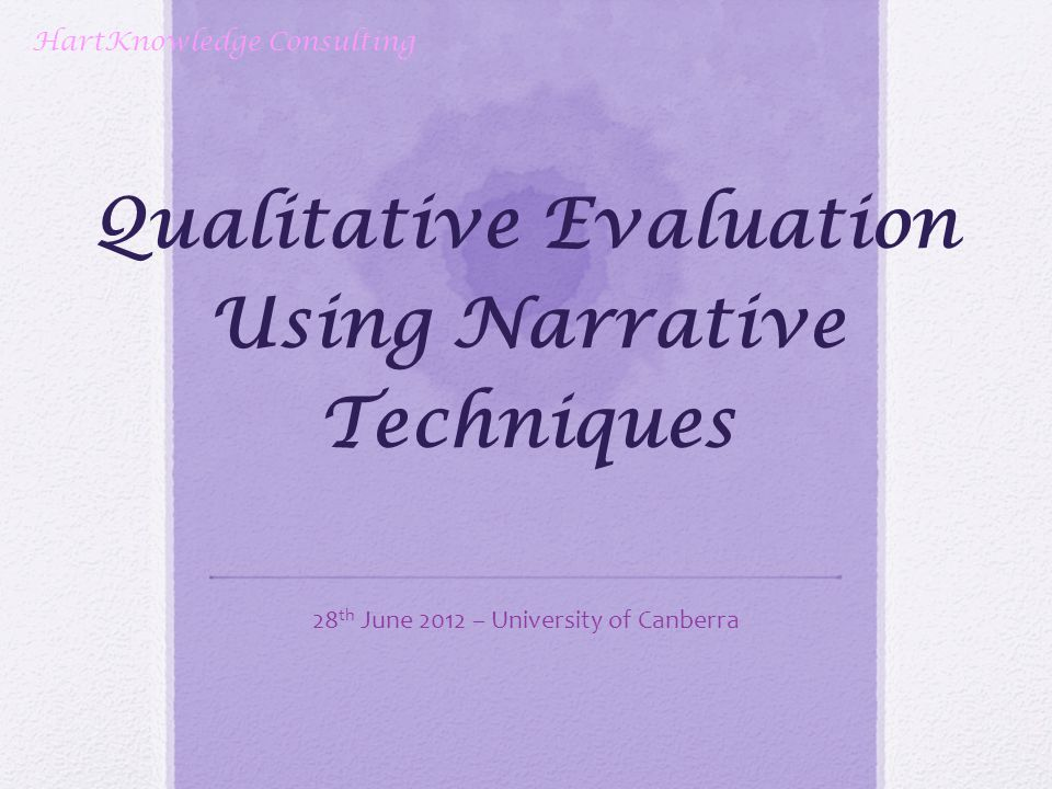 Qualitative Evaluation Using Narrative Techniques 28 th June 2012 – University of Canberra HartKnowledge Consulting