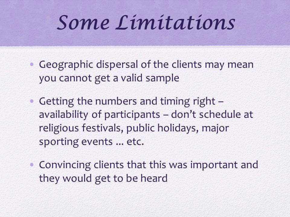 Some Limitations Geographic dispersal of the clients may mean you cannot get a valid sample Getting the numbers and timing right – availability of participants – don't schedule at religious festivals, public holidays, major sporting events...