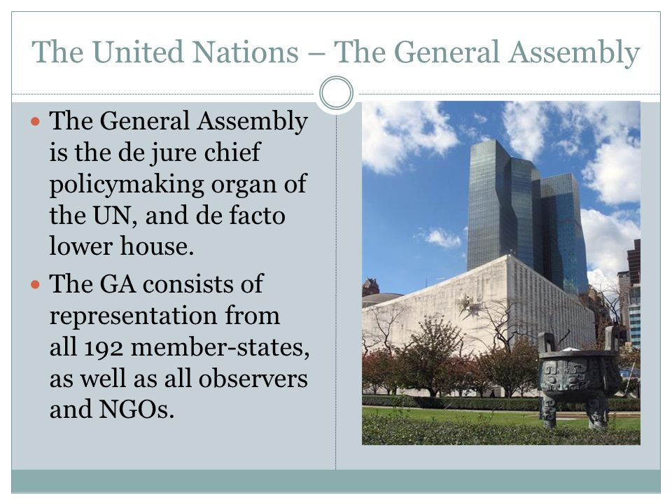 The United Nations – The General Assembly The General Assembly is the de jure chief policymaking organ of the UN, and de facto lower house.