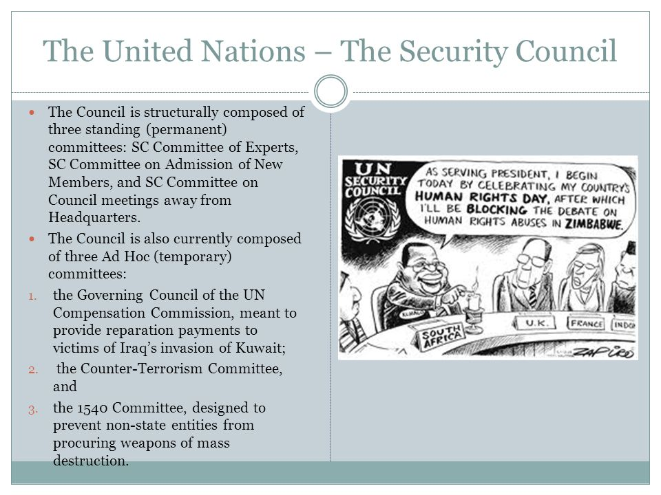 The United Nations – The Security Council The Council is structurally composed of three standing (permanent) committees: SC Committee of Experts, SC Committee on Admission of New Members, and SC Committee on Council meetings away from Headquarters.