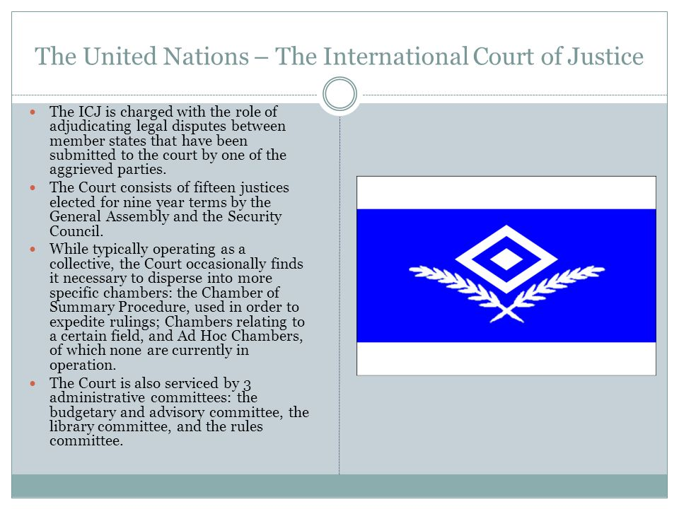 The United Nations – The International Court of Justice The ICJ is charged with the role of adjudicating legal disputes between member states that have been submitted to the court by one of the aggrieved parties.