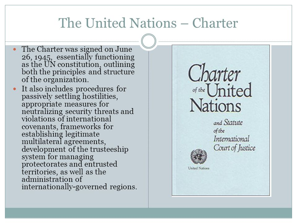 The United Nations – Charter The Charter was signed on June 26, 1945, essentially functioning as the UN constitution, outlining both the principles and structure of the organization.