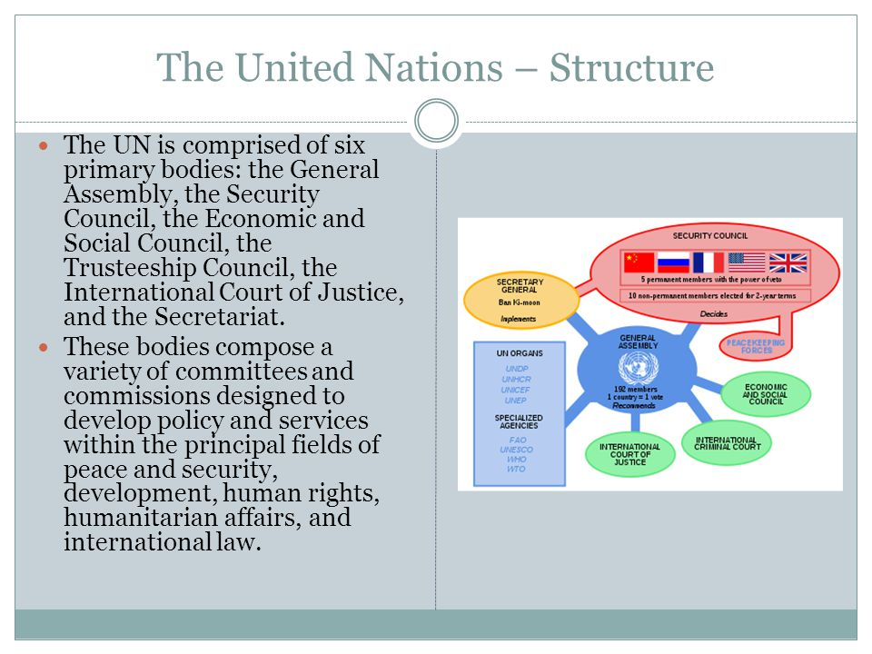 The United Nations – Structure The UN is comprised of six primary bodies: the General Assembly, the Security Council, the Economic and Social Council, the Trusteeship Council, the International Court of Justice, and the Secretariat.