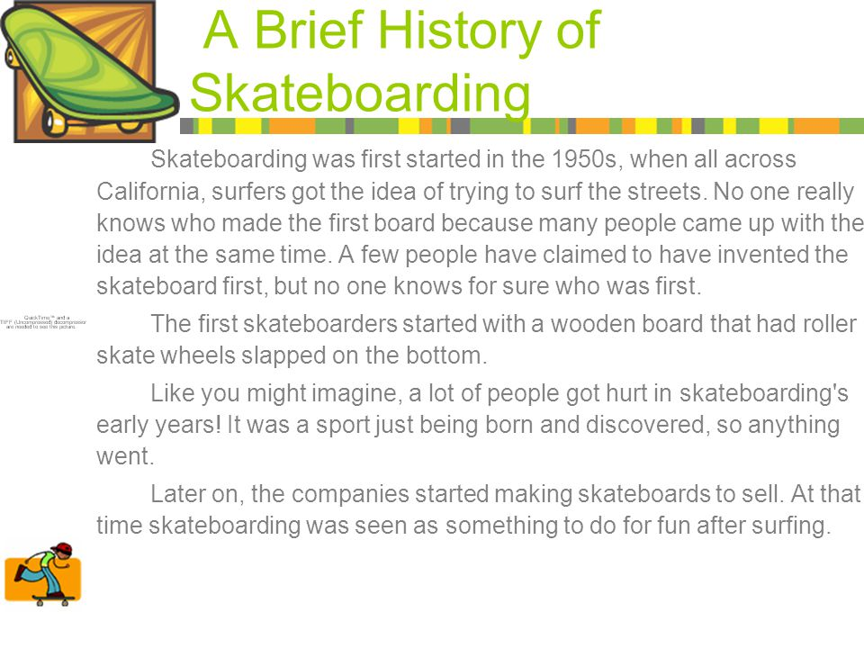 A Brief History of Skateboarding Skateboarding was first started in the 1950s, when all across California, surfers got the idea of trying to surf the streets.