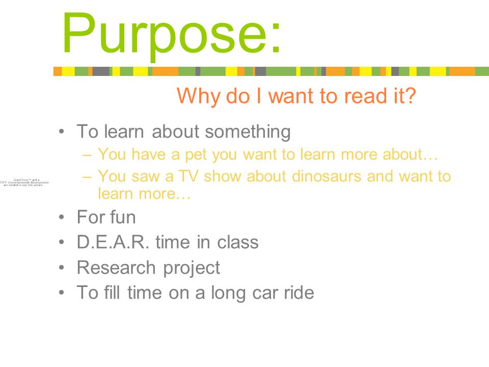 To learn about something –You have a pet you want to learn more about… –You saw a TV show about dinosaurs and want to learn more… For fun D.E.A.R.
