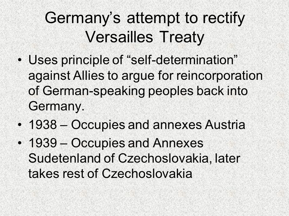 Germany's attempt to rectify Versailles Treaty Uses principle of self-determination against Allies to argue for reincorporation of German-speaking peoples back into Germany.
