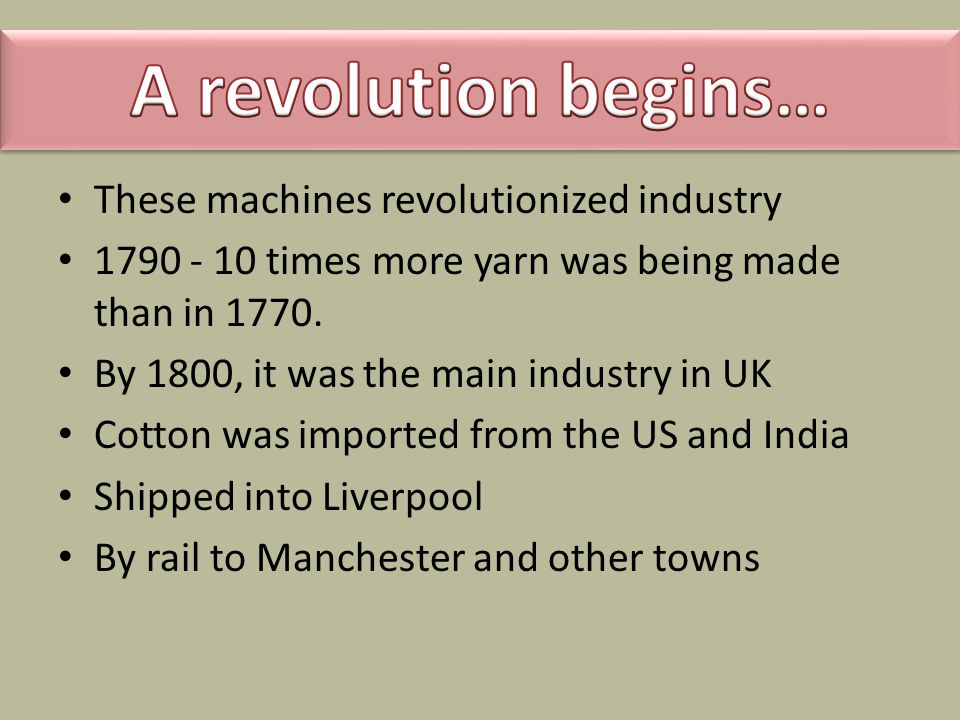 These machines revolutionized industry 1790 - 10 times more yarn was being made than in 1770.